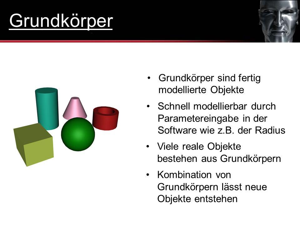 Grundkörper sind fertig modellierte Objekte Viele reale Objekte bestehen aus Grundkörpern Kombination von Grundkörpern lässt neue Objekte entstehen Sc