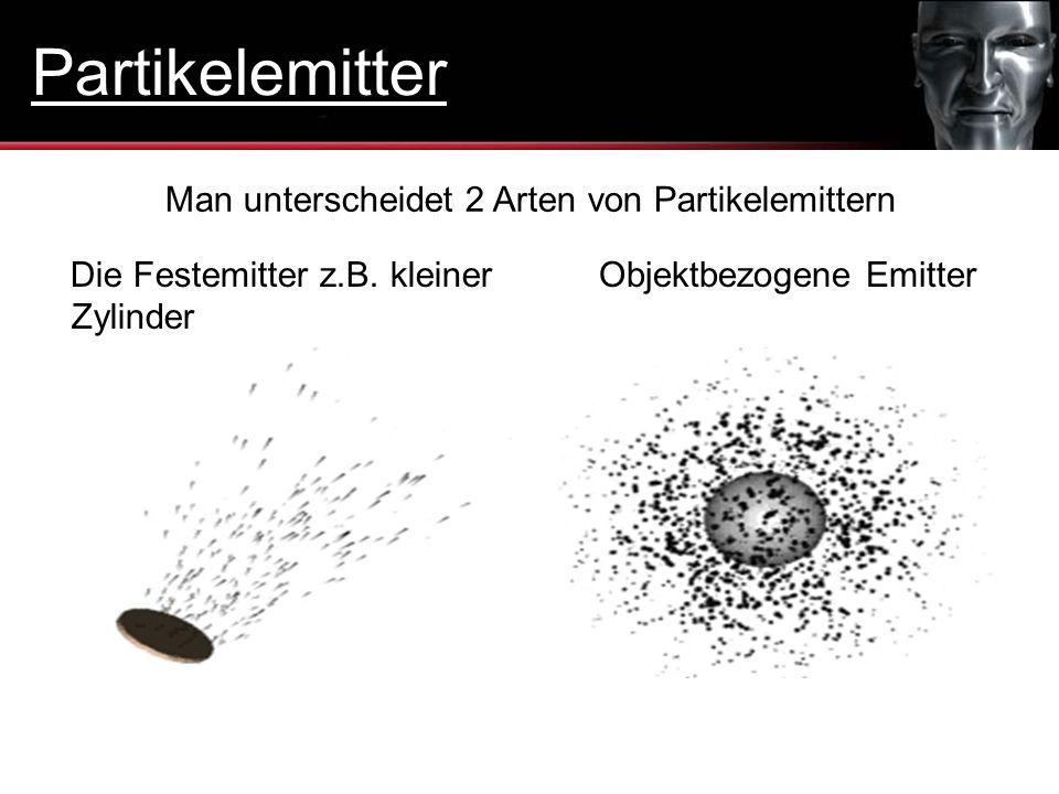 Man unterscheidet 2 Arten von Partikelemittern Die Festemitter z.B. kleiner Zylinder Objektbezogene Emitter Partikelemitter