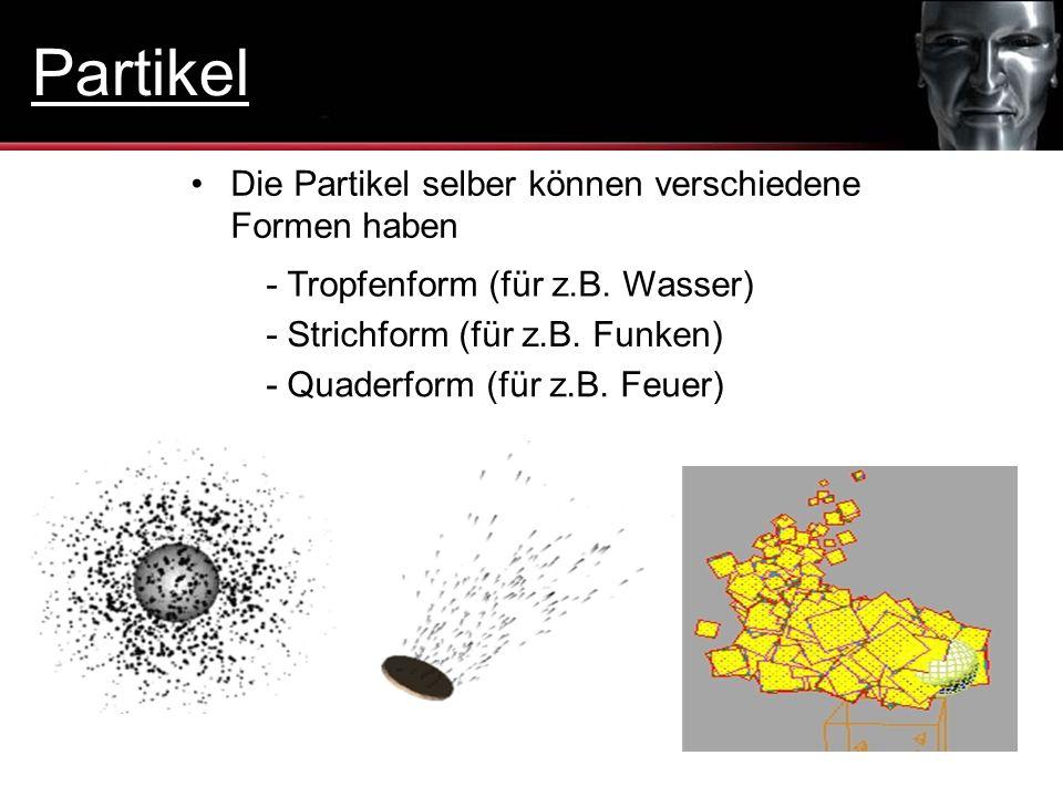 Die Partikel selber können verschiedene Formen haben - Tropfenform (für z.B. Wasser) - Strichform (für z.B. Funken) - Quaderform (für z.B. Feuer) Part