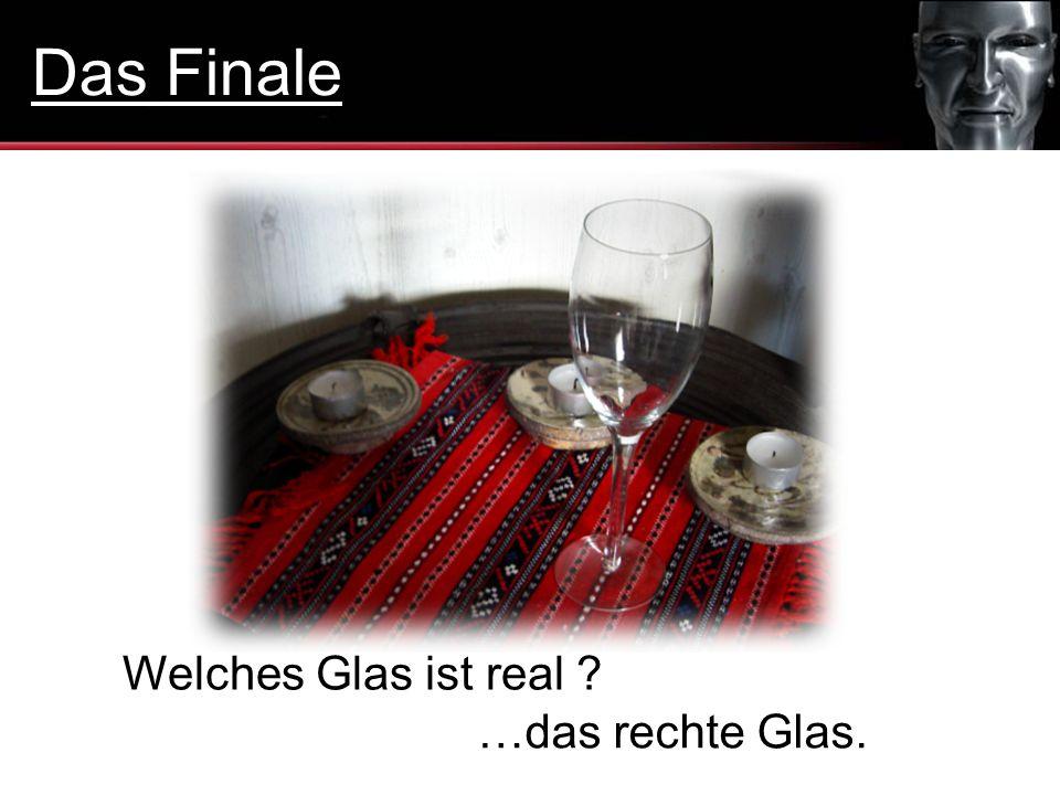 Welches Glas ist real ? …das rechte Glas. Das Finale