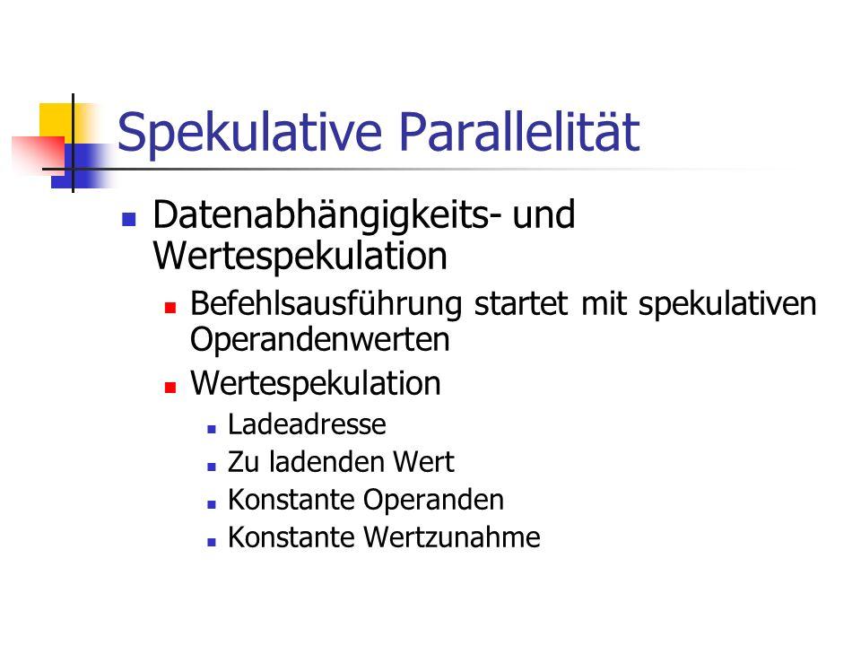 Spekulative Parallelität Datenabhängigkeits- und Wertespekulation Befehlsausführung startet mit spekulativen Operandenwerten Wertespekulation Ladeadre
