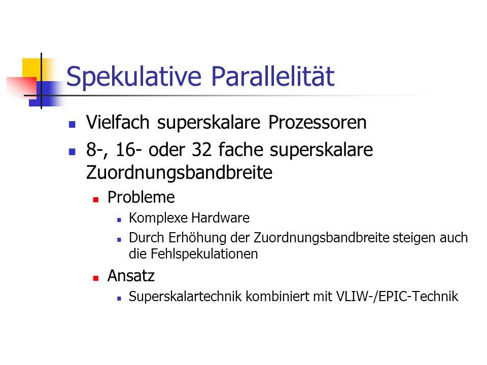 Spekulative Parallelität Vielfach superskalare Prozessoren 8-, 16- oder 32 fache superskalare Zuordnungsbandbreite Probleme Komplexe Hardware Durch Er