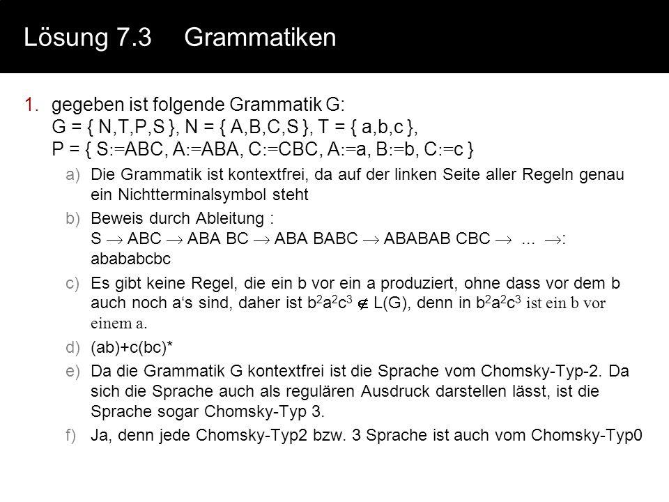 Lösung 7.3Grammatiken 1.gegeben ist folgende Grammatik G: G = { N,T,P,S }, N = { A,B,C,S }, T = { a,b,c }, P = { S := ABC, A := ABA, C := CBC, A := a, B := b, C := c } a)Die Grammatik ist kontextfrei, da auf der linken Seite aller Regeln genau ein Nichtterminalsymbol steht b)Beweis durch Ableitung : S ABC ABA BC ABA BABC ABABAB CBC...