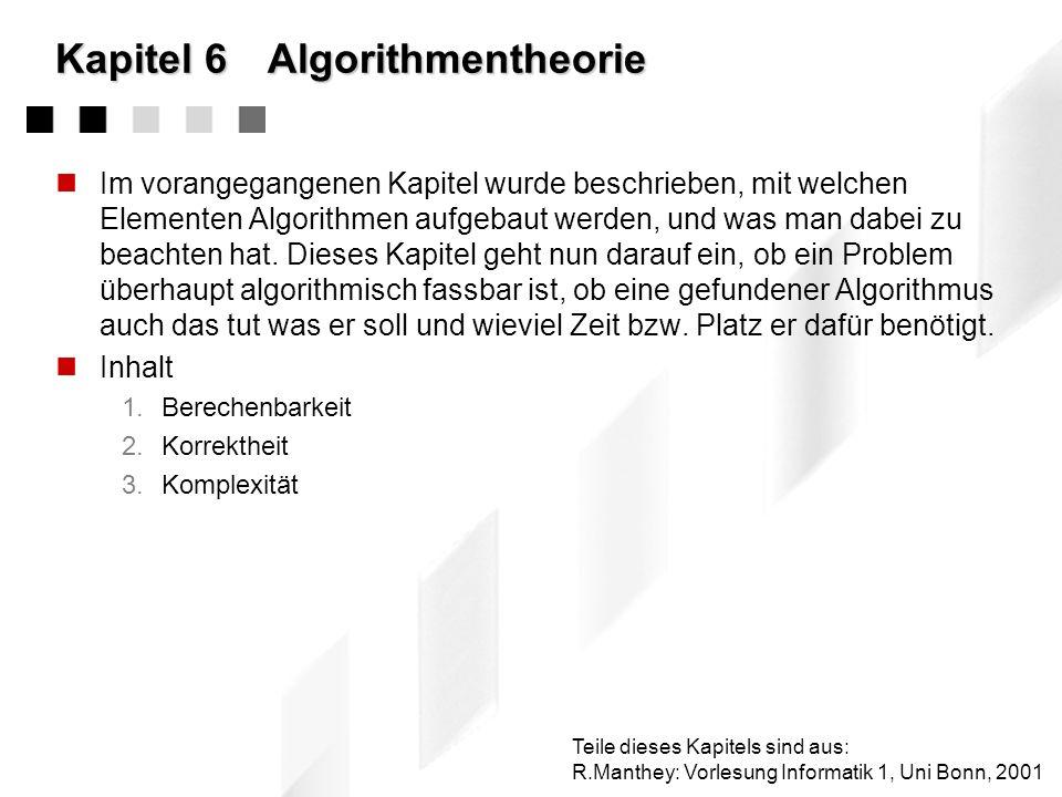 Kapitel 6Algorithmentheorie Im vorangegangenen Kapitel wurde beschrieben, mit welchen Elementen Algorithmen aufgebaut werden, und was man dabei zu beachten hat.