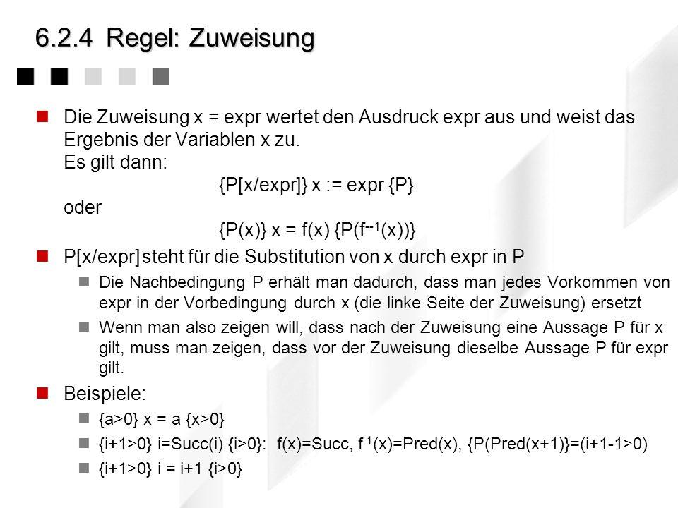 6.2.3C.A.R. Hoare: Vorgehen Aussagen über den Algorithmenzustand, über Werte von Variablen werden in den Algorithmus eingefügt: { P } A1 { Q } A2 { R