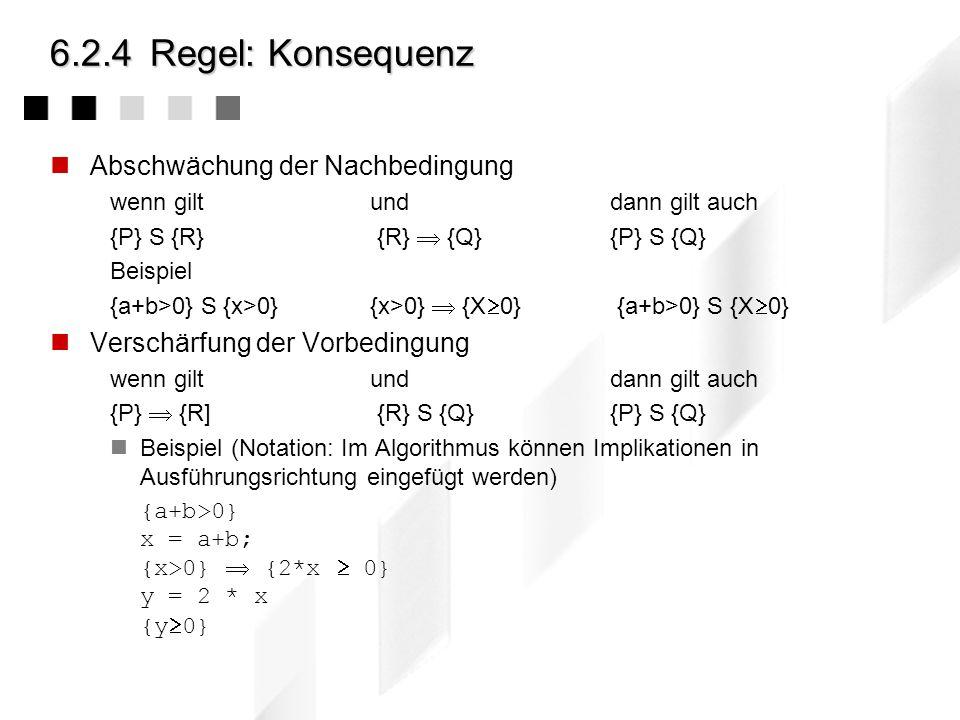 6.2.4Regel: Zuweisung - Beispiele {P[x/expr]} x := expr {P} alle Aussagen der Vorbed. für expr, gelten für x in der Nachbedingung Aussagen der Vorb. ü