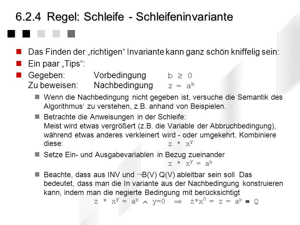 6.2.4Regel: Schleife - Beispiel Algorithmus zum Potenzieren // Vorbedingung: b 0 (positive Exponenten) // Nachbedingung: z = a b x=a, y=b, z=1; { x=a,