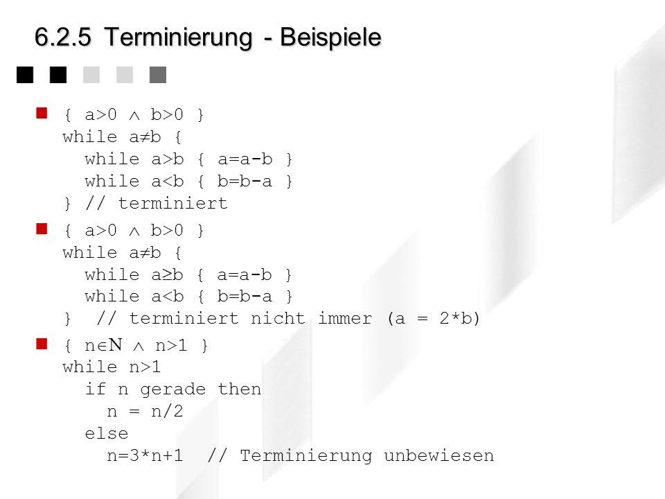 6.2.5Terminierung Die Terminierung einer Schleife muss separat nachgewiesen werden Beweis der Terminierung 1.Gib einen ganzzahligen Ausdruck E an über
