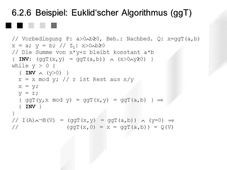 6.2.6Beispiel: Die ägyptische Bauernmultiplikation // Vorbedingung P: a 0 b 0, Beh.: Nachbedingung Q: z = a*b x = a; y = b; z = 0; { x,y 0 z=0 x=a y=b