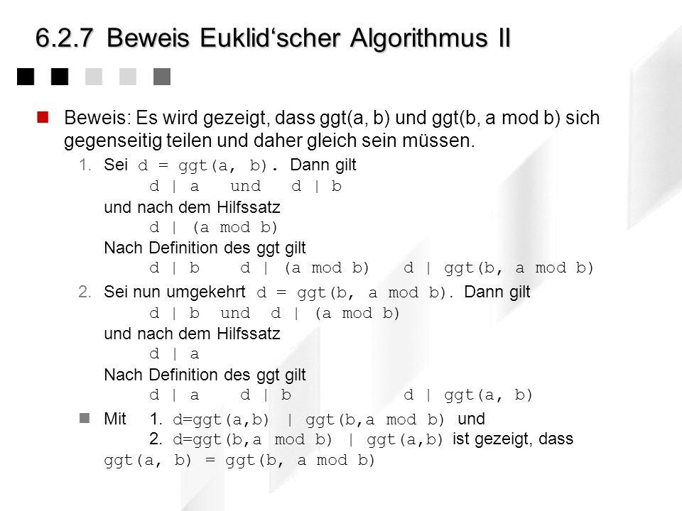 6.2.7Beweis Euklidscher Algorithmus I Zu beweisen: ggT(y,x mod y) = ggT(x,y), x>0, y 0 Der Beweis stützt sich auf einen Hilfssatz, der zunächst bewies