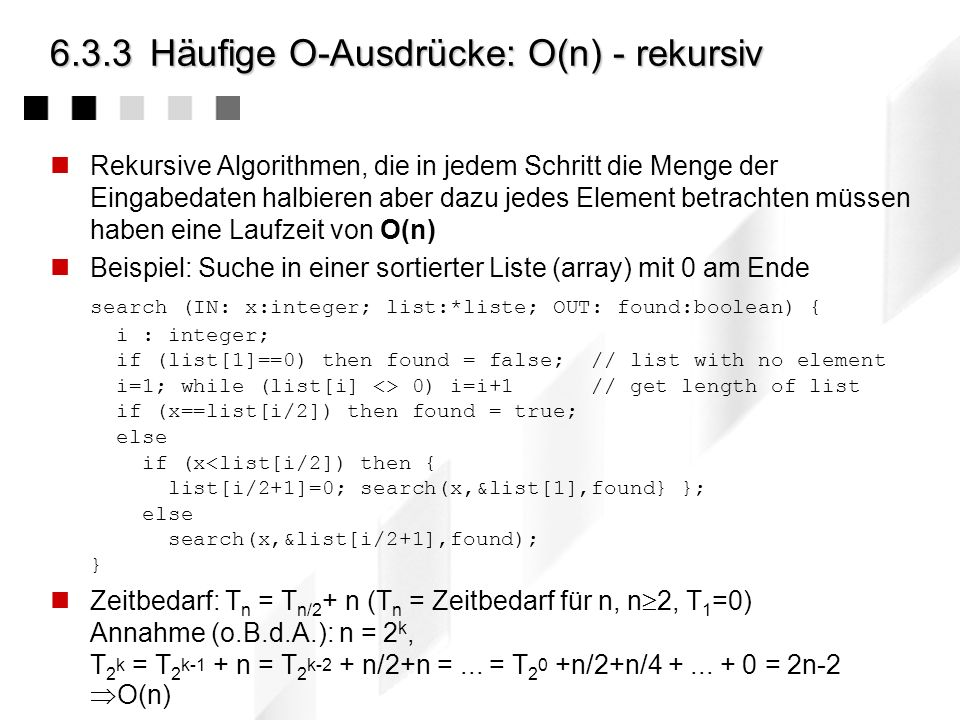 6.3.3Häufige O-Ausdrücke: O(log n) - rekursiv Rekursive Algorithmen, die in jedem Schritt die Menge der Eingabedaten halbieren haben eine Laufzeit von O(log n) eigentlich O(ld n), aber da ld n 3,322 log b = c log b ist O(ld b)=O(log n) Beispiel: Suche in einem sortierten Binärbaum search (IN: x:integer; tree:*node; OUT: found:boolean) { if tree == nil then { // there is no tree to search => x not found found = false; return; // ATTENTION: return already here } if (x node.value) then search(x,node.right,found) else if (n == node.value) found=true; } Zeitbedarf: T n = T n/2 +1 (T n = Zeitbedarf für n, n 2, T 1 =0) Annahme (o.B.d.A.): n = 2 k, T 2 k = T 2 k-1 +1 = T 2 k-2 +1+1 =...