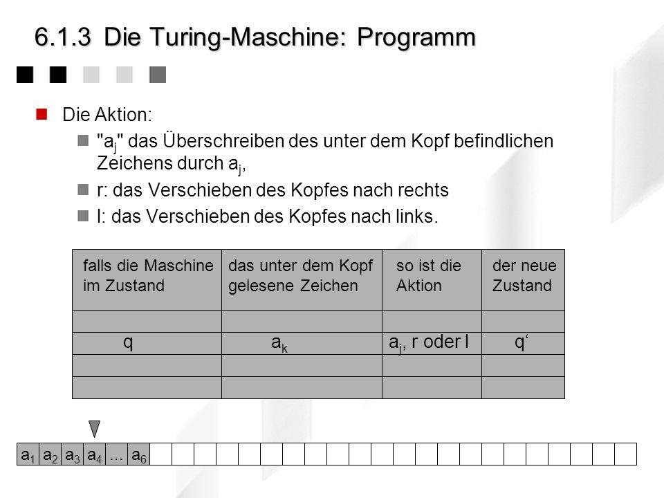 6.1.3Die Turing-Maschine: Programm Die Aktion: a j das Überschreiben des unter dem Kopf befindlichen Zeichens durch a j, r: das Verschieben des Kopfes nach rechts l: das Verschieben des Kopfes nach links.