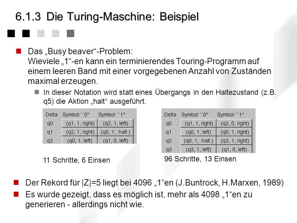 6.1.3Die Turing-Maschine: Beispiel Das Busy beaver-Problem: Wieviele 1-en kann ein terminierendes Touring-Programm auf einem leeren Band mit einer vorgegebenen Anzahl von Zuständen maximal erzeugen.