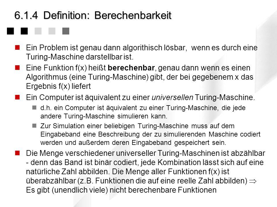 6.1.4Definition: Berechenbarkeit Ein Problem ist genau dann algorithisch lösbar, wenn es durch eine Turing-Maschine darstellbar ist.