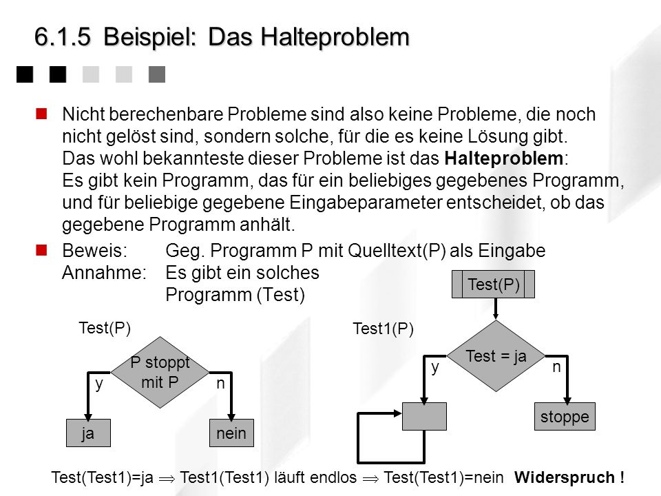 6.1.5Beispiel: Das Halteproblem Nicht berechenbare Probleme sind also keine Probleme, die noch nicht gelöst sind, sondern solche, für die es keine Lösung gibt.