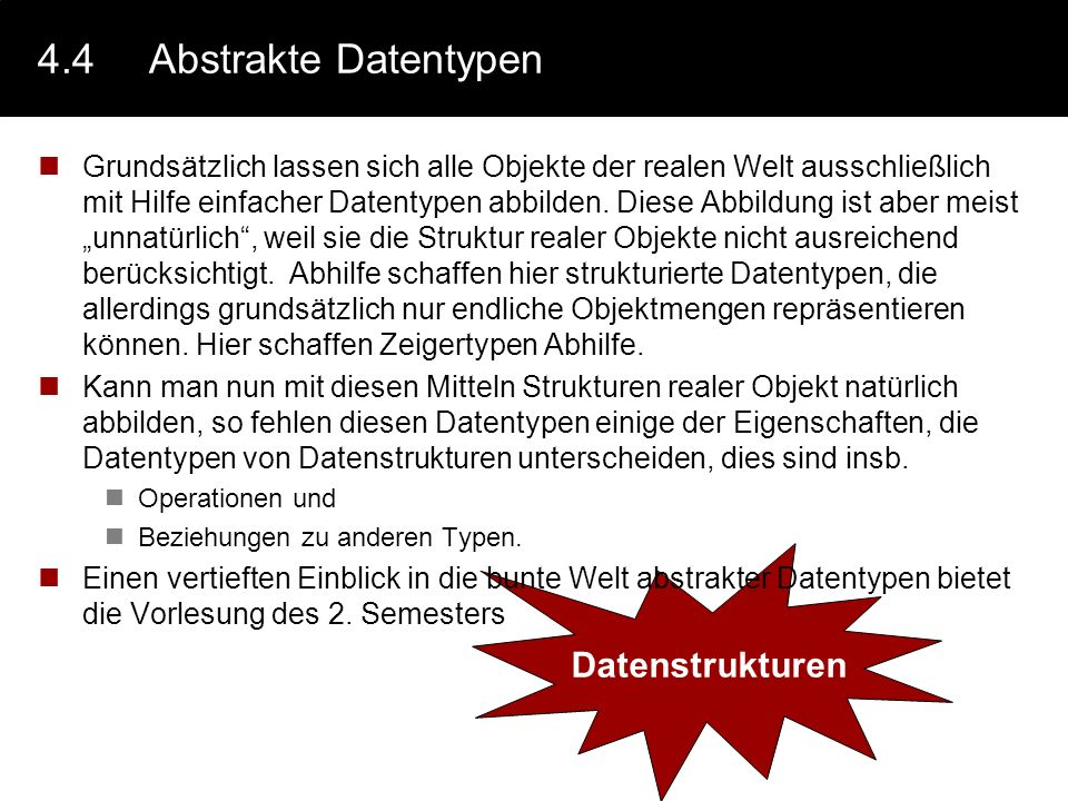 4.3.5Beispiel: Kombination von Datentypen Um nun beliebig komplexe Strukturen der realen Welt in einem Rechensystem abbilden zu können, kann man die vorgestellten Datentypen beliebig miteinander Kombinieren Beispiel.: typedef Person : record { surname : array [1..20] of char; forename : array [1..20] of char; birthday : record { year: integer; month : enum {jan,feb,...}; day : integer; }; next : Verweis; previous : Verweis; };