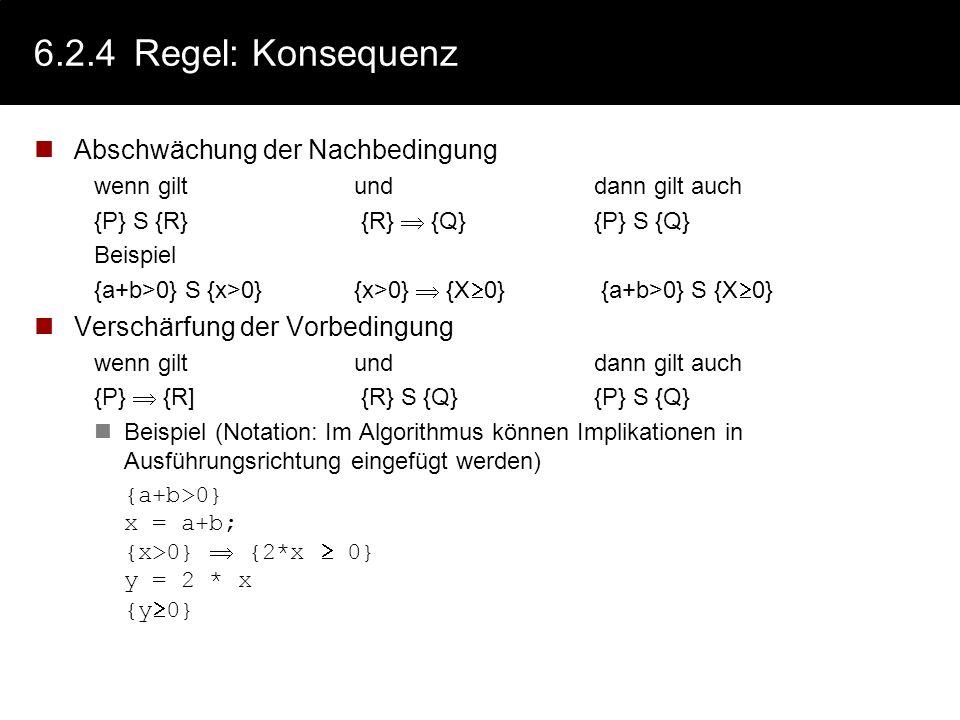6.2.4Regel: Zuweisung - Beispiele {P[x/expr]} x := expr {P} 1.alle Aussagen der Vorbed. für expr, gelten für x in der Nachbedingung 2.Aussagen der Vor