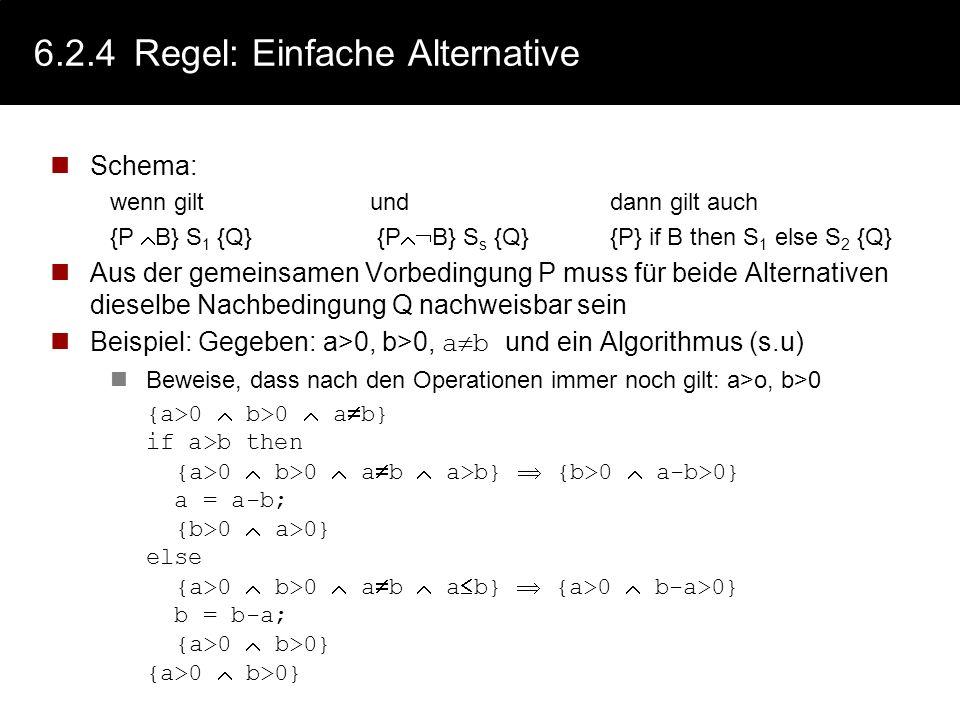 6.2.4Regel: Bedingte Anweisung - Notation Beispiel: Gegeben: if a<0 then a = -a Beweise, dass der Algorithmus a 0 für alle a liefert: 1.{P a 0} a=-a {