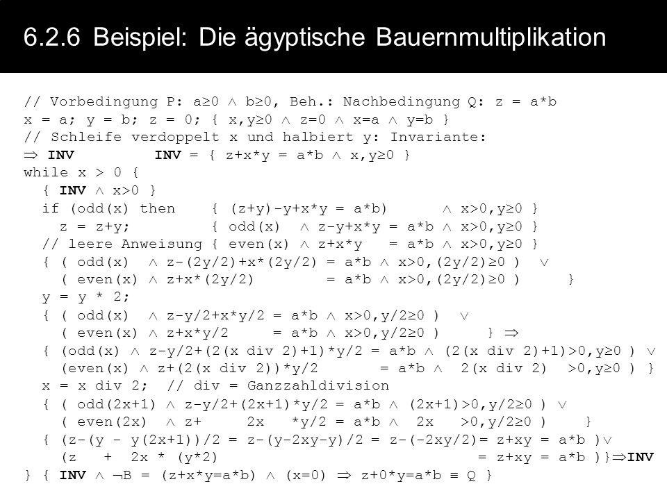6.2.6Beispiel: Multipl. durch fortgesetze Addition // Vorbedingung P: a 0 b 0, Beh.: Nachbedingung Q: z = a*b x = a; y = b; z = 0; { x 0 b 0 z=0 } //