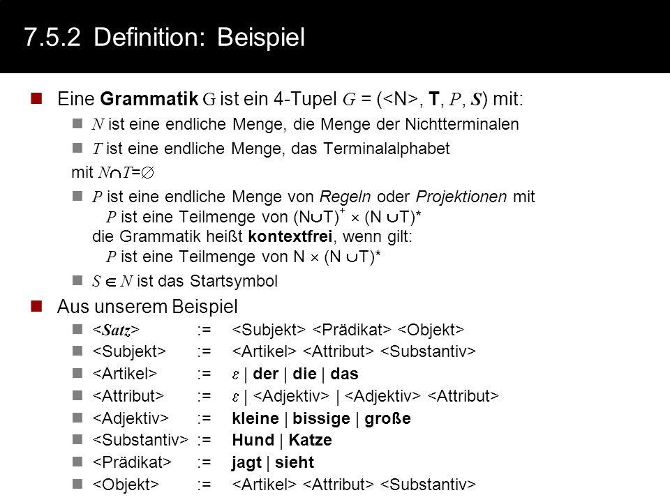 7.5.2Definitionen Eine Grammatik G ist ein 4-Tupel G = ( N, T, P, S ) mit: N ist eine endliche Menge, die Menge der Nichtterminalen T ist eine endlich