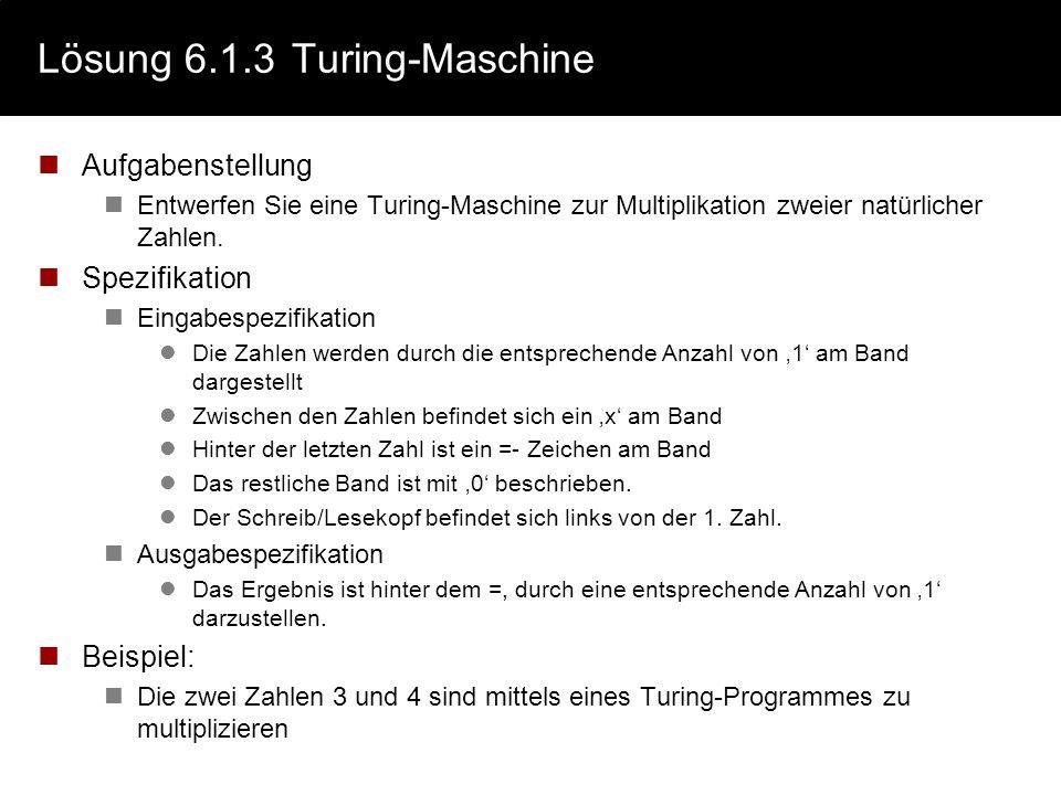 Lösung 6.1.2Turing-Maschine Eingabe der initialen Bandinschrift Eingabe der Turing-Tabelle Zustand x Zeichen Folgezustand x Zeichen x Aktion Beispiel: