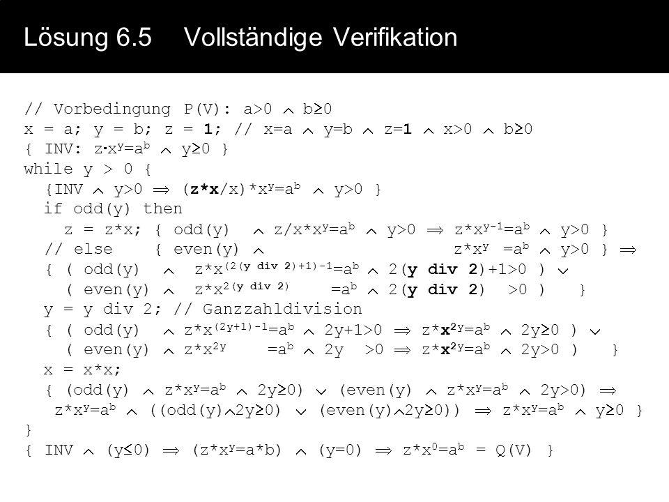 Lösung 6.4Invariante {s+w >= 1} x=s; y=w; {x=s, y=w, x+y 1} {INV: ( (odd(w) odd(y)) (even(w) even(y)) ) x+y 1 } while (x+y>1) { {INV x+y>1} // Vorbedi
