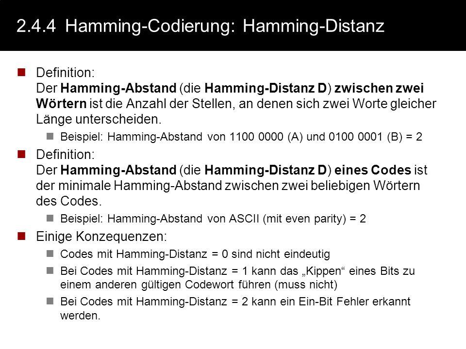 2.4.4Hamming-Codierung: Beispiel ASCII Paritätsbit bei der 7-bit ASCII-Codierung wähle das 8te Bit so, dass immer eine gerade Anzahl von Bits gesetzt