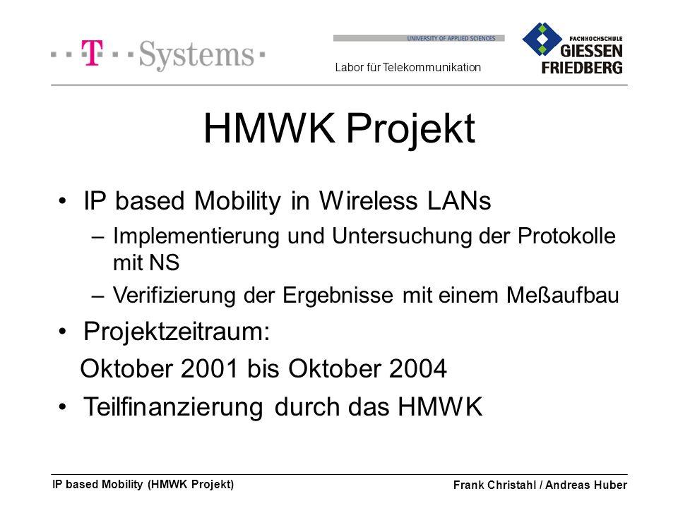 Labor für Telekommunikation IP based Mobility (HMWK Projekt)Frank Christahl / Andreas Huber HMWK Projekt IP based Mobility in Wireless LANs –Implementierung und Untersuchung der Protokolle mit NS –Verifizierung der Ergebnisse mit einem Meßaufbau Projektzeitraum: Oktober 2001 bis Oktober 2004 Teilfinanzierung durch das HMWK