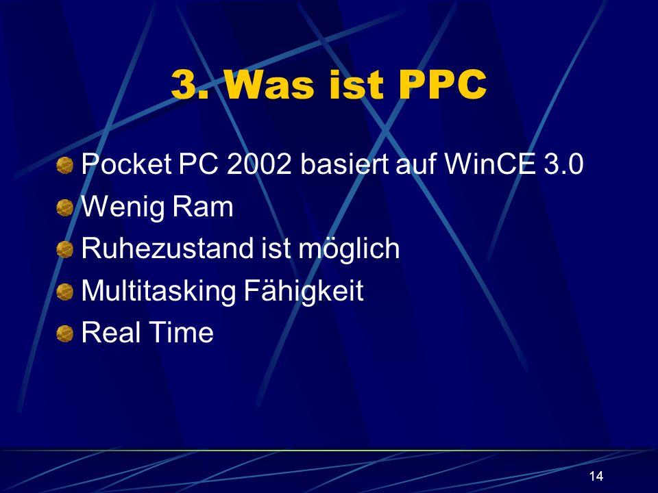 14 3. Was ist PPC Pocket PC 2002 basiert auf WinCE 3.0 Wenig Ram Ruhezustand ist möglich Multitasking Fähigkeit Real Time