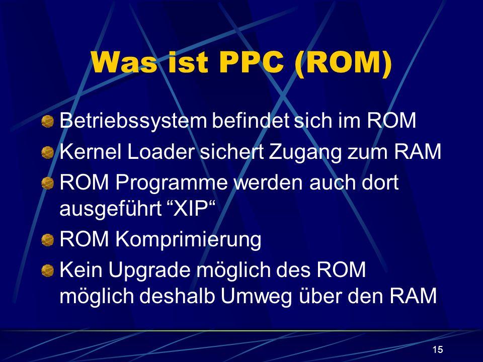 15 Was ist PPC (ROM) Betriebssystem befindet sich im ROM Kernel Loader sichert Zugang zum RAM ROM Programme werden auch dort ausgeführt XIP ROM Kompri