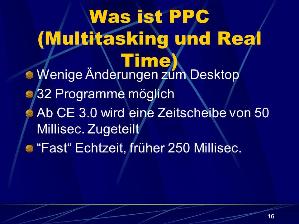 16 Was ist PPC (Multitasking und Real Time) Wenige Änderungen zum Desktop 32 Programme möglich Ab CE 3.0 wird eine Zeitscheibe von 50 Millisec. Zugete
