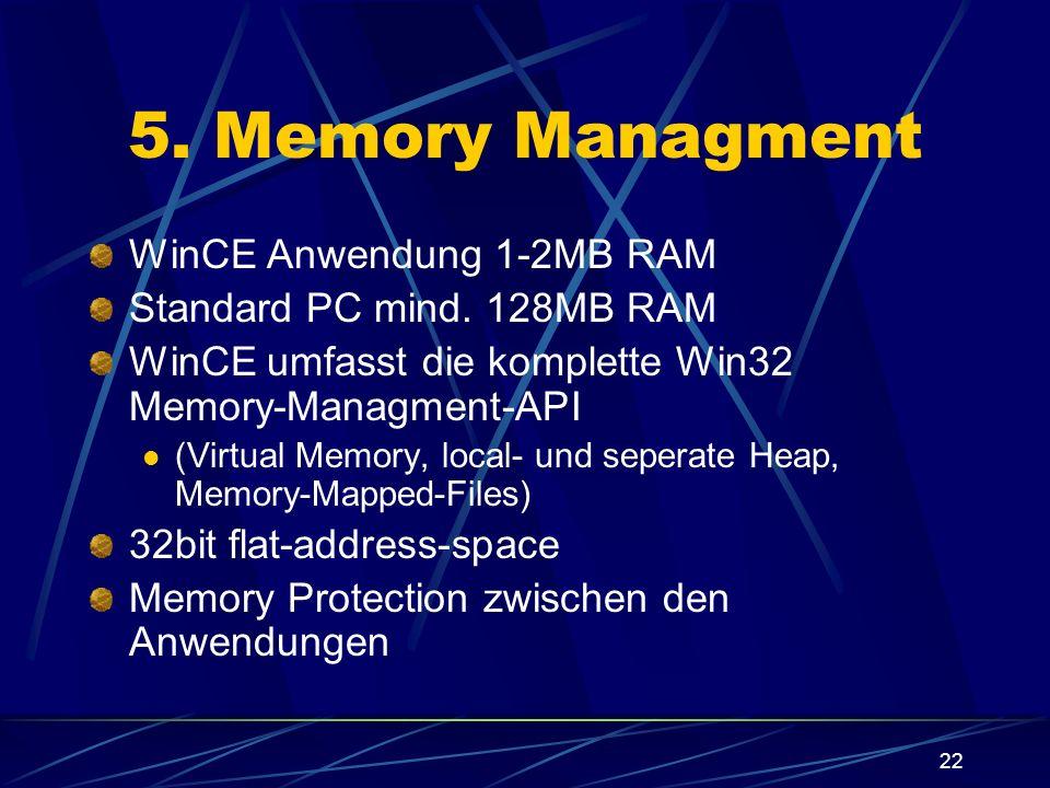 22 5. Memory Managment WinCE Anwendung 1-2MB RAM Standard PC mind. 128MB RAM WinCE umfasst die komplette Win32 Memory-Managment-API (Virtual Memory, l