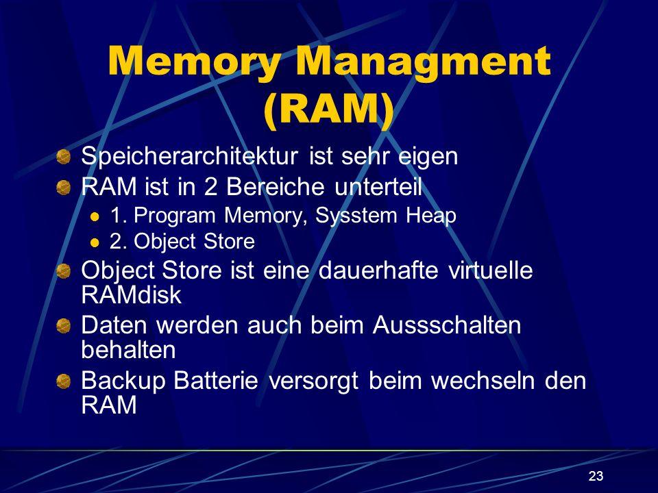 23 Memory Managment (RAM) Speicherarchitektur ist sehr eigen RAM ist in 2 Bereiche unterteil 1. Program Memory, Sysstem Heap 2. Object Store Object St