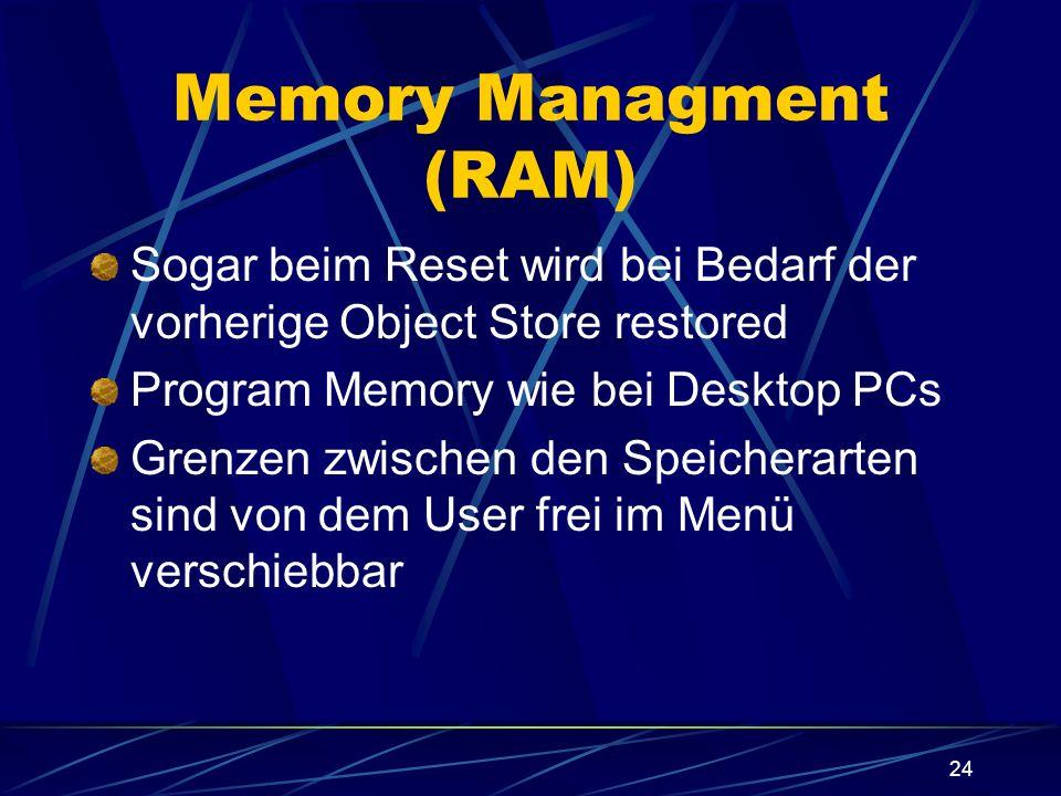 24 Memory Managment (RAM) Sogar beim Reset wird bei Bedarf der vorherige Object Store restored Program Memory wie bei Desktop PCs Grenzen zwischen den