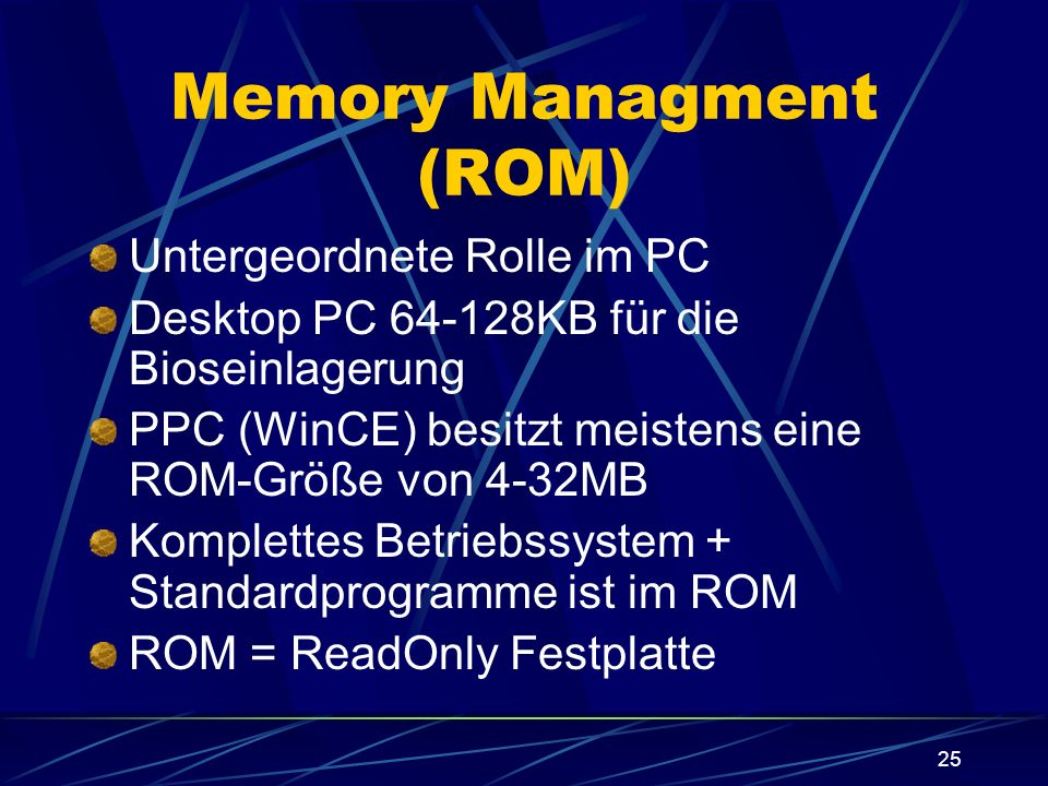 25 Memory Managment (ROM) Untergeordnete Rolle im PC Desktop PC 64-128KB für die Bioseinlagerung PPC (WinCE) besitzt meistens eine ROM-Größe von 4-32M