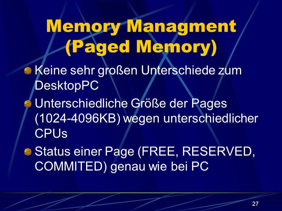 27 Memory Managment (Paged Memory) Keine sehr großen Unterschiede zum DesktopPC Unterschiedliche Größe der Pages (1024-4096KB) wegen unterschiedlicher