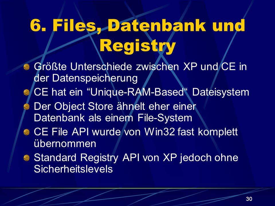 30 6. Files, Datenbank und Registry Größte Unterschiede zwischen XP und CE in der Datenspeicherung CE hat ein Unique-RAM-Based Dateisystem Der Object