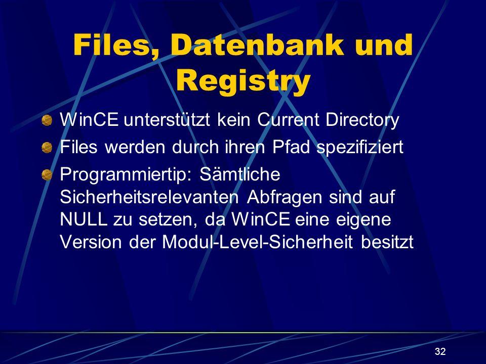 32 Files, Datenbank und Registry WinCE unterstützt kein Current Directory Files werden durch ihren Pfad spezifiziert Programmiertip: Sämtliche Sicherh