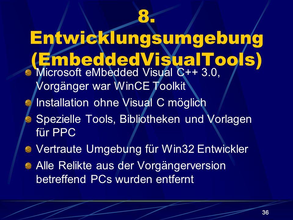 36 8. Entwicklungsumgebung (EmbeddedVisualTools) Microsoft eMbedded Visual C++ 3.0, Vorgänger war WinCE Toolkit Installation ohne Visual C möglich Spe