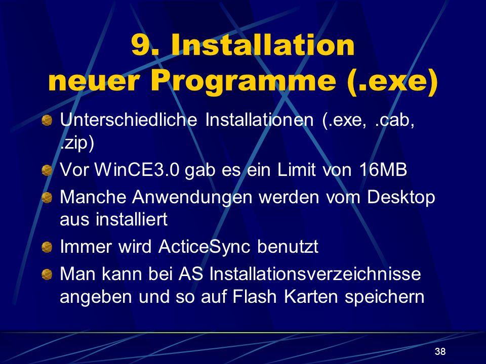 38 9. Installation neuer Programme (.exe) Unterschiedliche Installationen (.exe,.cab,.zip) Vor WinCE3.0 gab es ein Limit von 16MB Manche Anwendungen w