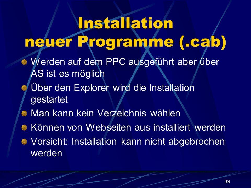 39 Installation neuer Programme (.cab) Werden auf dem PPC ausgeführt aber über AS ist es möglich Über den Explorer wird die Installation gestartet Man