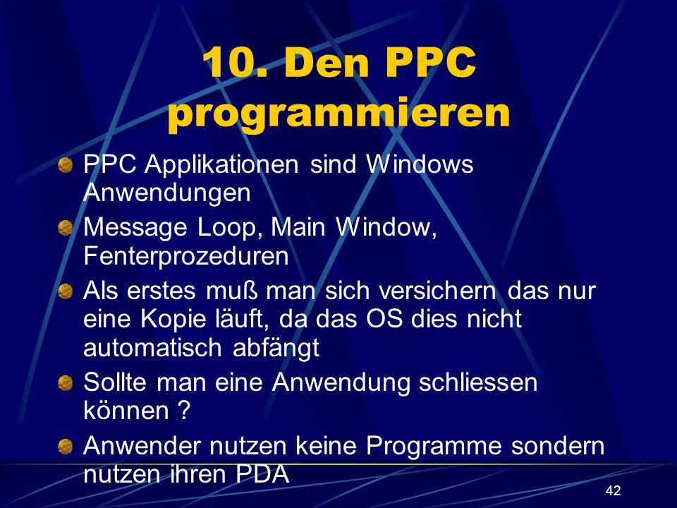 42 10. Den PPC programmieren PPC Applikationen sind Windows Anwendungen Message Loop, Main Window, Fenterprozeduren Als erstes muß man sich versichern