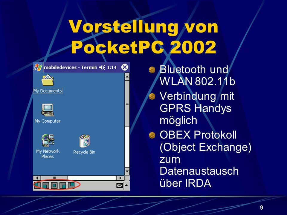 9 Vorstellung von PocketPC 2002 Bluetooth und WLAN 802.11b Verbindung mit GPRS Handys möglich OBEX Protokoll (Object Exchange) zum Datenaustausch über