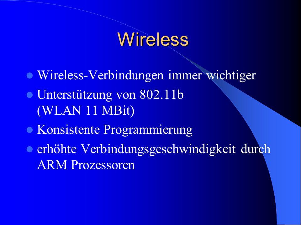 Wireless Wireless Wireless-Verbindungen immer wichtiger Unterstützung von 802.11b (WLAN 11 MBit) Konsistente Programmierung erhöhte Verbindungsgeschwindigkeit durch ARM Prozessoren