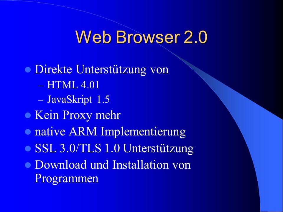 Web Browser 2.0 Direkte Unterstützung von – HTML 4.01 – JavaSkript 1.5 Kein Proxy mehr native ARM Implementierung SSL 3.0/TLS 1.0 Unterstützung Download und Installation von Programmen
