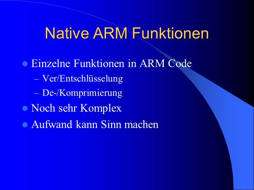 Native ARM Funktionen Einzelne Funktionen in ARM Code – Ver/Entschlüsselung – De-/Komprimierung Noch sehr Komplex Aufwand kann Sinn machen