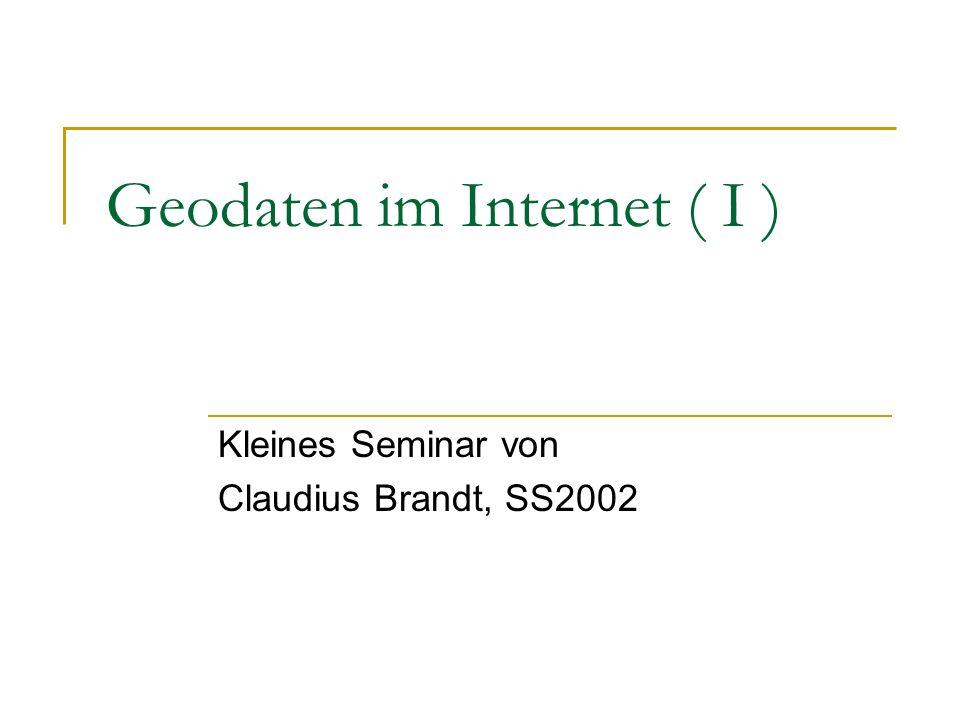 Geodaten im Internet ( I ) Kleines Seminar von Claudius Brandt, SS2002