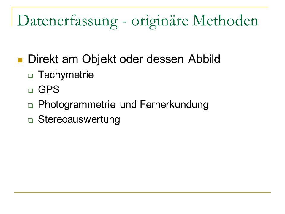 Datenerfassung - originäre Methoden Direkt am Objekt oder dessen Abbild Tachymetrie GPS Photogrammetrie und Fernerkundung Stereoauswertung