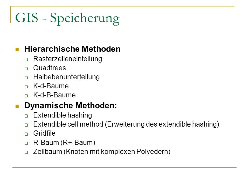 GIS - Speicherung Hierarchische Methoden Rasterzelleneinteilung Quadtrees Halbebenunterteilung K-d-Bäume K-d-B-Bäume Dynamische Methoden: Extendible h
