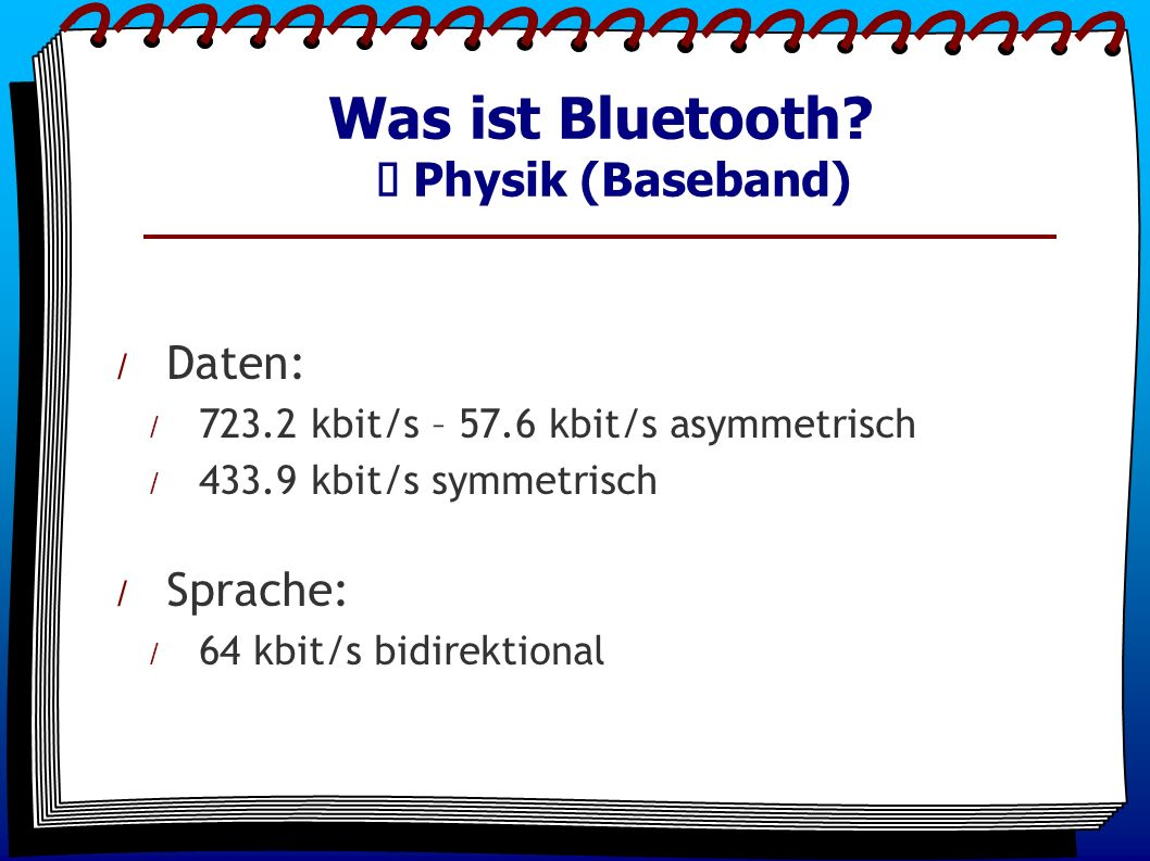 / Daten: / 723.2 kbit/s – 57.6 kbit/s asymmetrisch / 433.9 kbit/s symmetrisch / Sprache: / 64 kbit/s bidirektional Was ist Bluetooth.